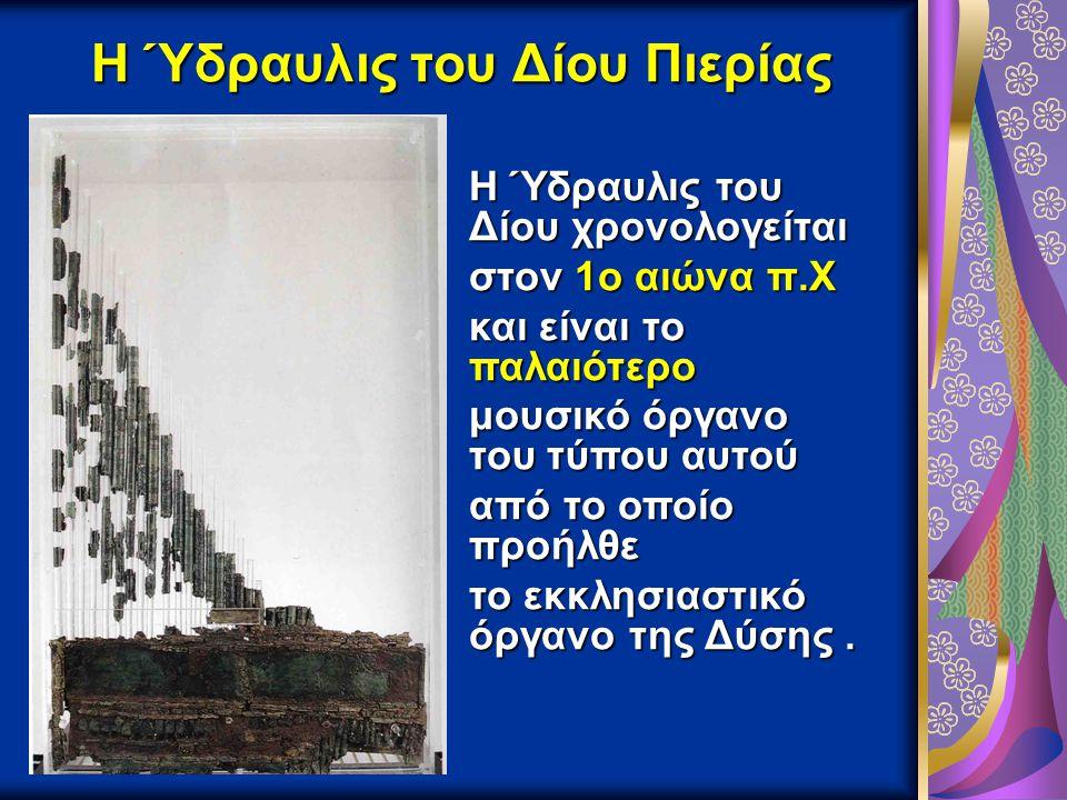 Η Ύδραυλις του Δίου Πιερίας Η Ύδραυλις του Δίου χρονολογείται στον 1ο αιώνα π.Χ στον 1ο αιώνα π.Χ και είναι το παλαιότερο μουσικό όργανο του τύπου αυτ