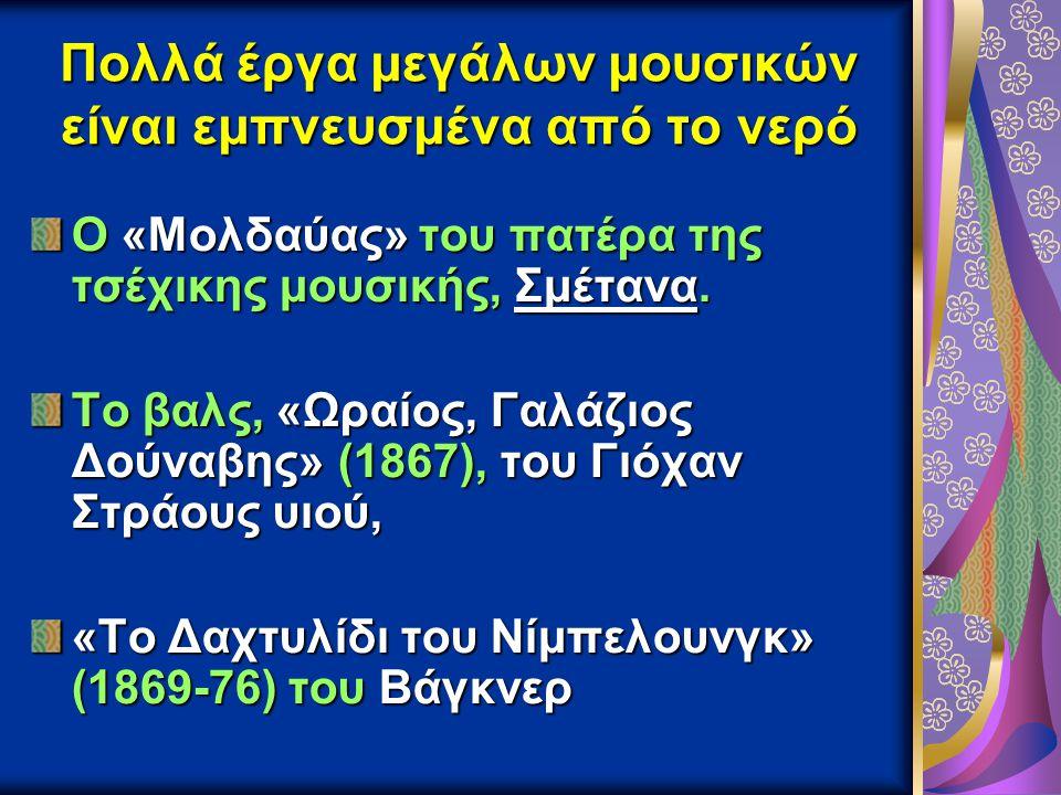 Πολλά έργα μεγάλων μουσικών είναι εμπνευσμένα από το νερό Ο «Μολδαύας» του πατέρα της τσέχικης μουσικής, Σμέτανα. Το βαλς, «Ωραίος, Γαλάζιος Δούναβης»