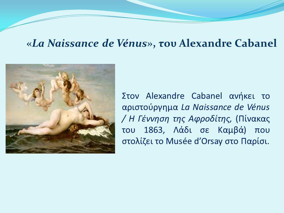 Στον Alexandre Cabanel ανήκει το αριστούργημα La Naissance de Vénus / Η Γέννηση της Αφροδίτης, (Πίνακας του 1863, Λάδι σε Καμβά) που στολίζει το Musée