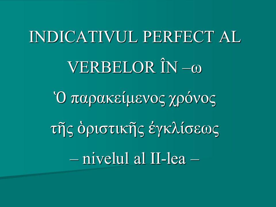 INDICATIVUL PERFECT AL VERBELOR ÎN –ω Ὁ παρακείμενος χρόνος τ ῆ ς ὁ ριστικ ῆ ς ἐ γκλίσεως – nivelul al II-lea –