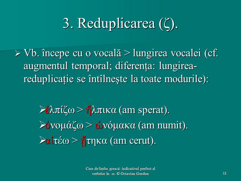 3. Reduplicarea (ζ).  Vb. începe cu ο vocală > lungirea vocalei (cf. augmentul temporal; diferenţa: lungirea- reduplicaţie se întîlneşte la toate mod
