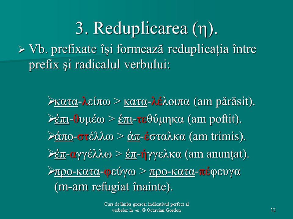 3. Reduplicarea (η).  Vb. prefixate îşi formează reduplicaţia între prefix şi radicalul verbului:  κατα-λείπω > κατα-λέλοιπα (am părăsit).  ἐ πι-θυ