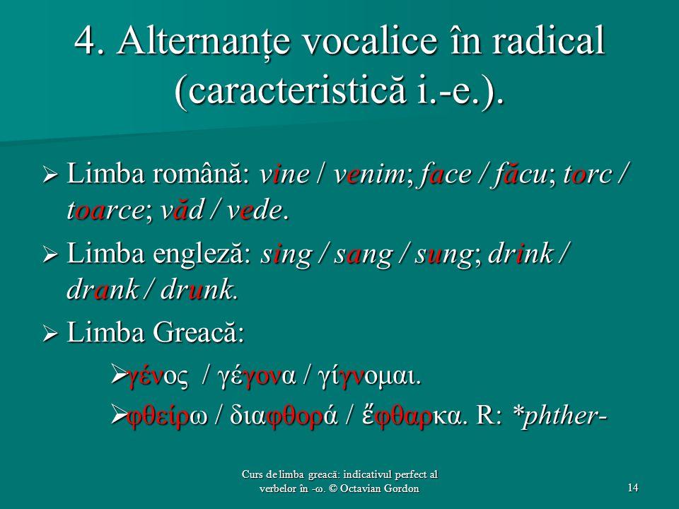 4. Alternanţe vocalice în radical (caracteristică i.-e.).  Limba română: vine / venim; face / făcu; torc / toarce; văd / vede.  Limba engleză: sing