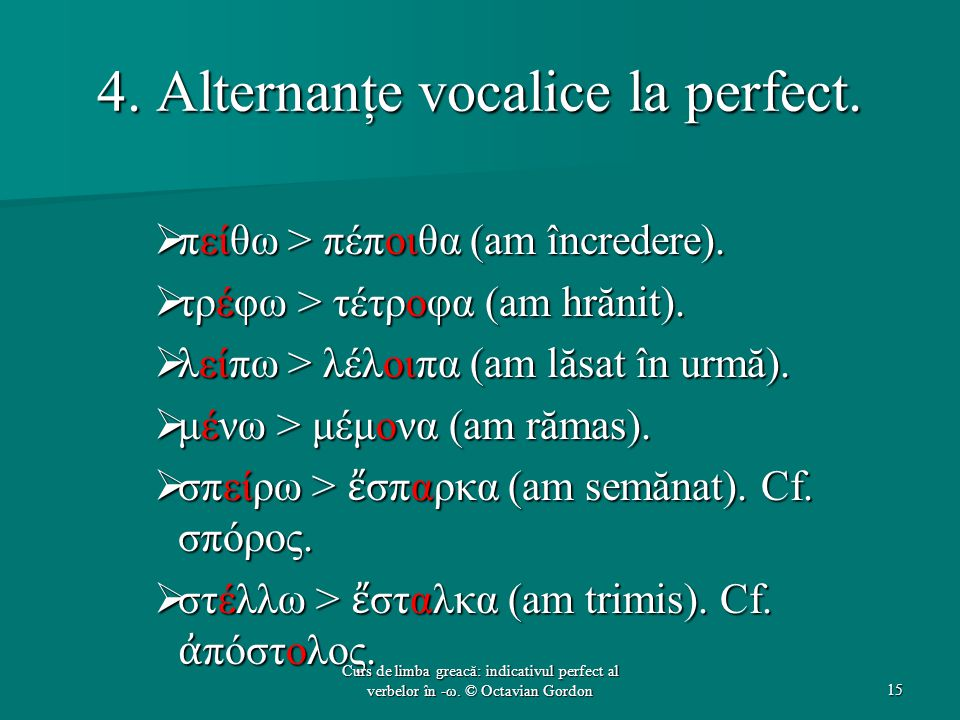 4. Alternanţe vocalice la perfect.  πείθω > πέποιθα (am încredere).  τρέφω > τέτροφα (am hrănit).  λείπω > λέλοιπα (am lăsat în urmă).  μένω > μέμ