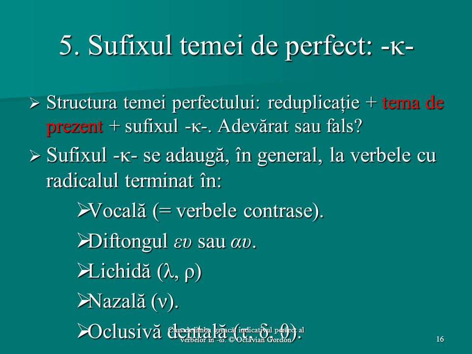 5. Sufixul temei de perfect: -κ-  Structura temei perfectului: reduplicaţie + tema de prezent + sufixul -κ-. Adevărat sau fals?  Sufixul -κ- se adau