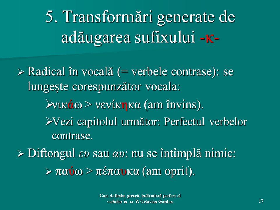 5. Transformări generate de adăugarea sufixului -κ-  Radical în vocală (= verbele contrase): se lungeşte corespunzător vocala:  νικάω > νενίκηκα (am