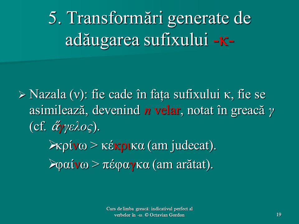 5. Transformări generate de adăugarea sufixului -κ-  Nazala (ν): fie cade în faţa sufixului κ, fie se asimilează, devenind n velar, notat în greacă γ