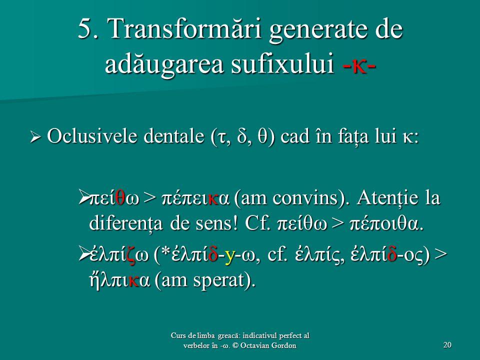 5. Transformări generate de adăugarea sufixului -κ-  Oclusivele dentale (τ, δ, θ) cad în faţa lui κ:  πείθω > πέπεικα (am convins). Atenţie la difer