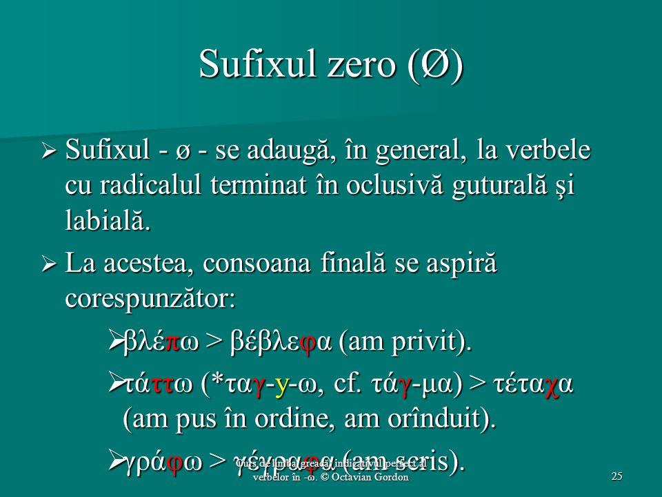 Sufixul zero (Ø)  Sufixul - ø - se adaugă, în general, la verbele cu radicalul terminat în oclusivă guturală şi labială.  La acestea, consoana final