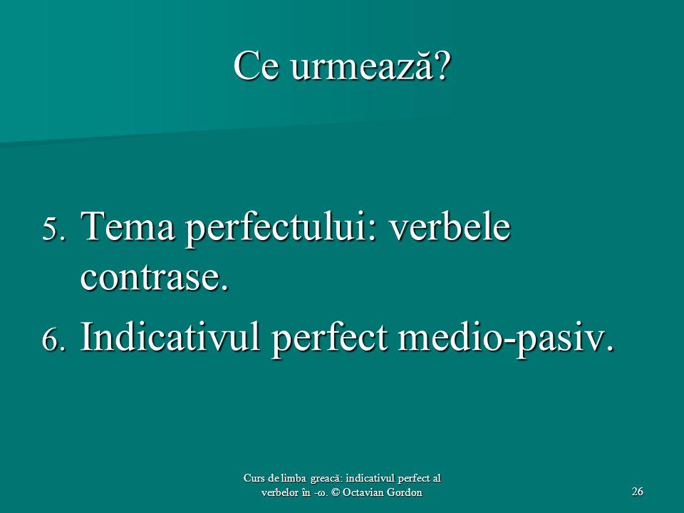 Ce urmează? 5. Tema perfectului: verbele contrase. 6. Indicativul perfect medio-pasiv. 26 Curs de limba greacă: indicativul perfect al verbelor în -ω.