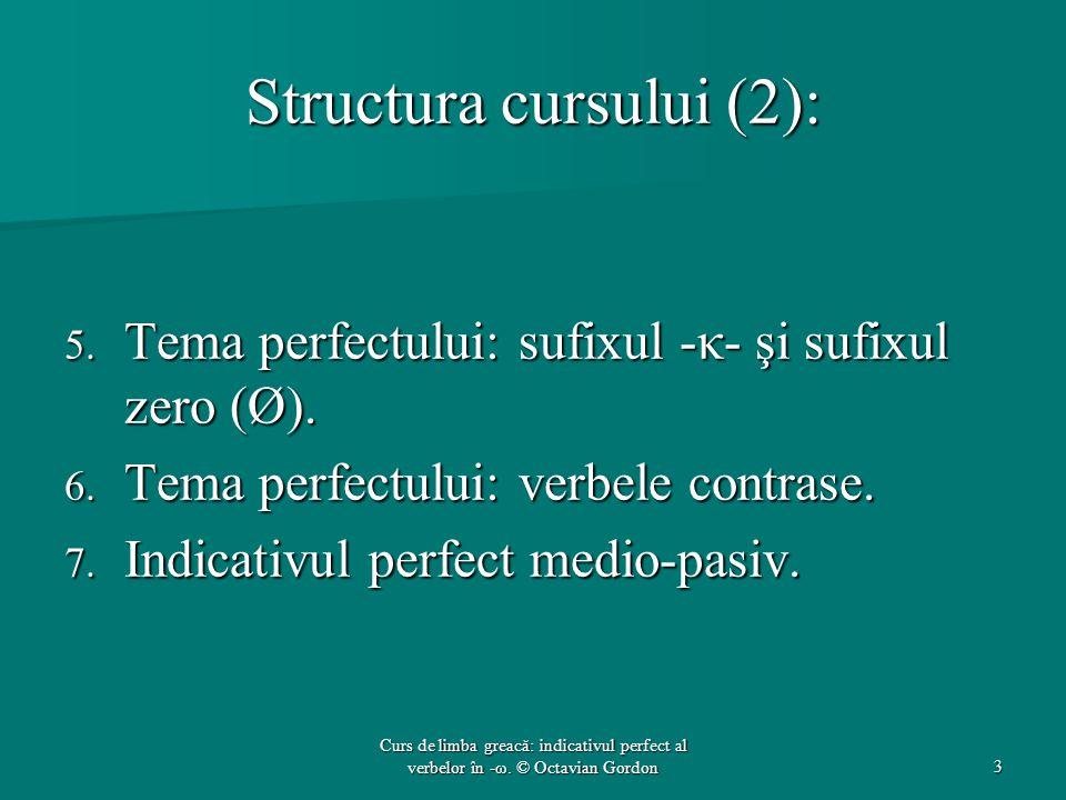 Structura cursului (2): 5. Tema perfectului: sufixul -κ- şi sufixul zero (Ø). 6. Tema perfectului: verbele contrase. 7. Indicativul perfect medio-pasi