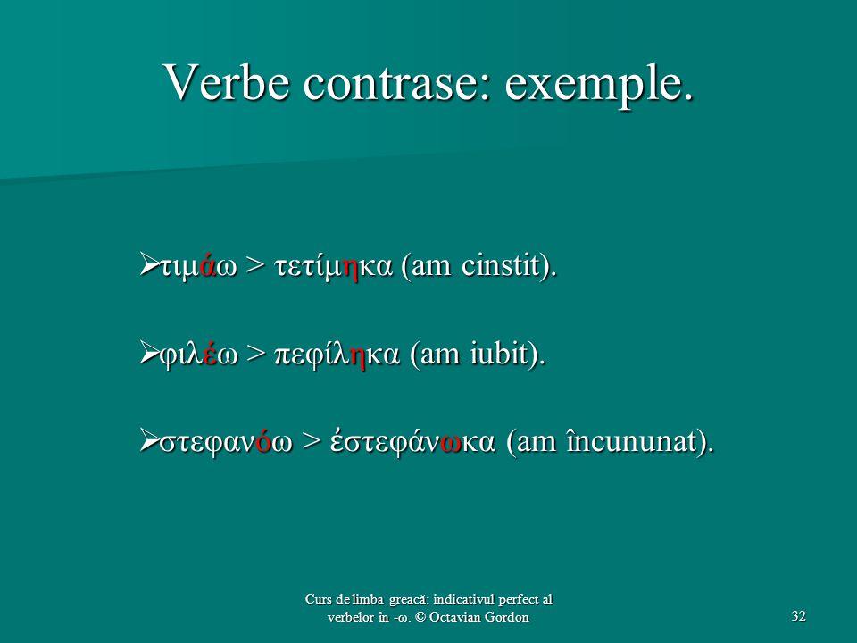 Verbe contrase: exemple.  τιμάω > τετίμηκα (am cinstit).  φιλέω > πεφίληκα (am iubit).  στεφανόω > ἐ στεφάνωκα (am încununat). 32 Curs de limba gre