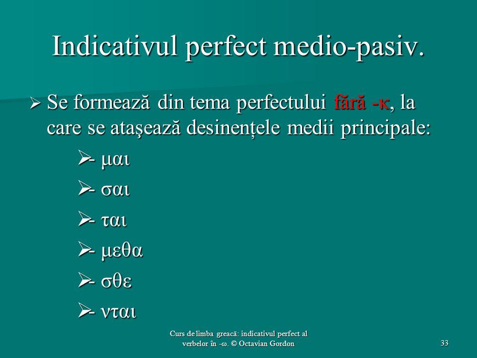 Indicativul perfect medio-pasiv.  Se formează din tema perfectului fără -κ, la care se ataşează desinenţele medii principale:  - μαι  - σαι  - ται