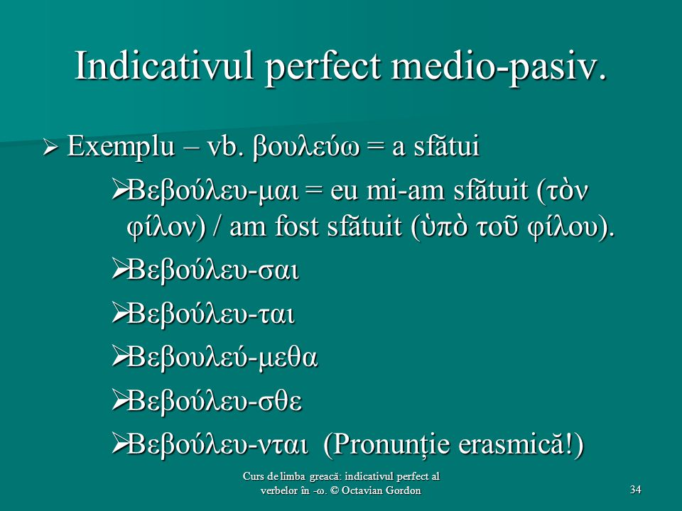 Indicativul perfect medio-pasiv.  Exemplu – vb. βουλεύω = a sfătui  Βεβούλευ-μαι = eu mi-am sfătuit (τ ὸ ν φίλον) / am fost sfătuit ( ὑ π ὸ το ῦ φίλ