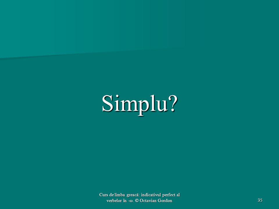 Simplu? 35 Curs de limba greacă: indicativul perfect al verbelor în -ω. © Octavian Gordon