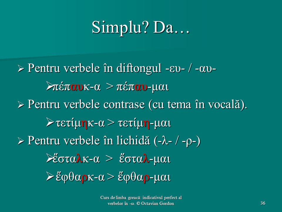 Simplu? Da…  Pentru verbele în diftongul -ευ- / -αυ-  πέπαυκ-α > πέπαυ-μαι  Pentru verbele contrase (cu tema în vocală).  τετίμηκ-α > τετίμη-μαι 
