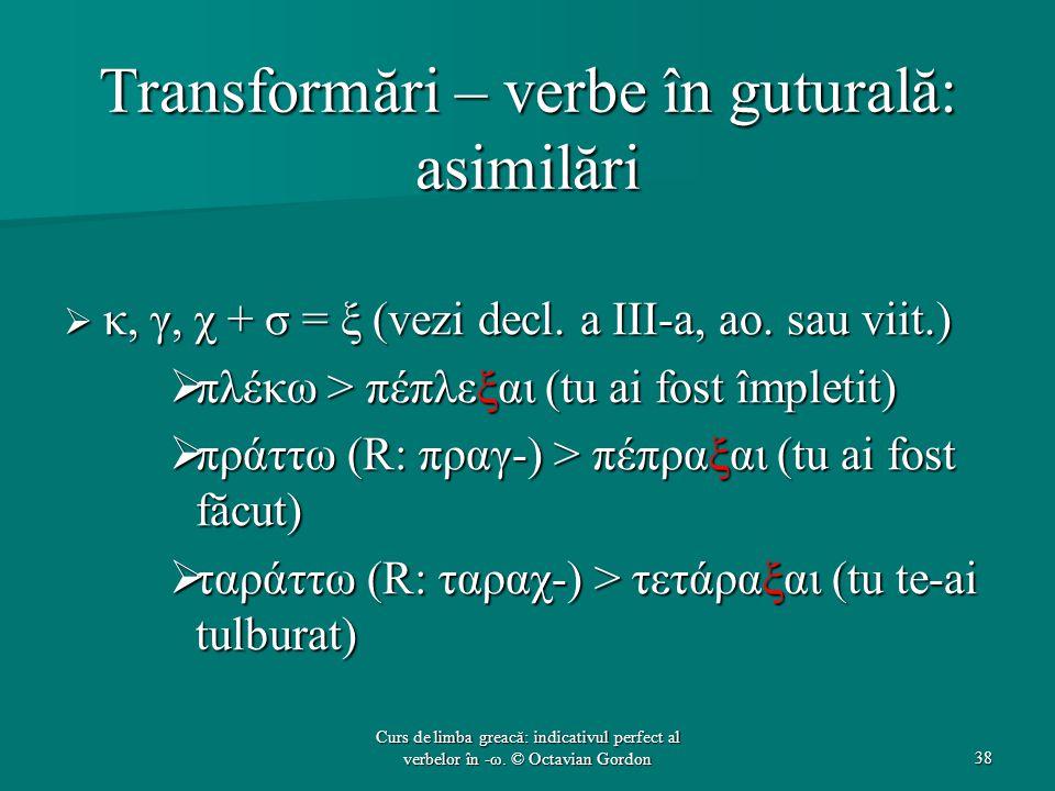 Transformări – verbe în guturală: asimilări  κ, γ, χ + σ = ξ (vezi decl. a III-a, ao. sau viit.)  πλέκω > πέπλεξαι (tu ai fost împletit)  πράττω (R