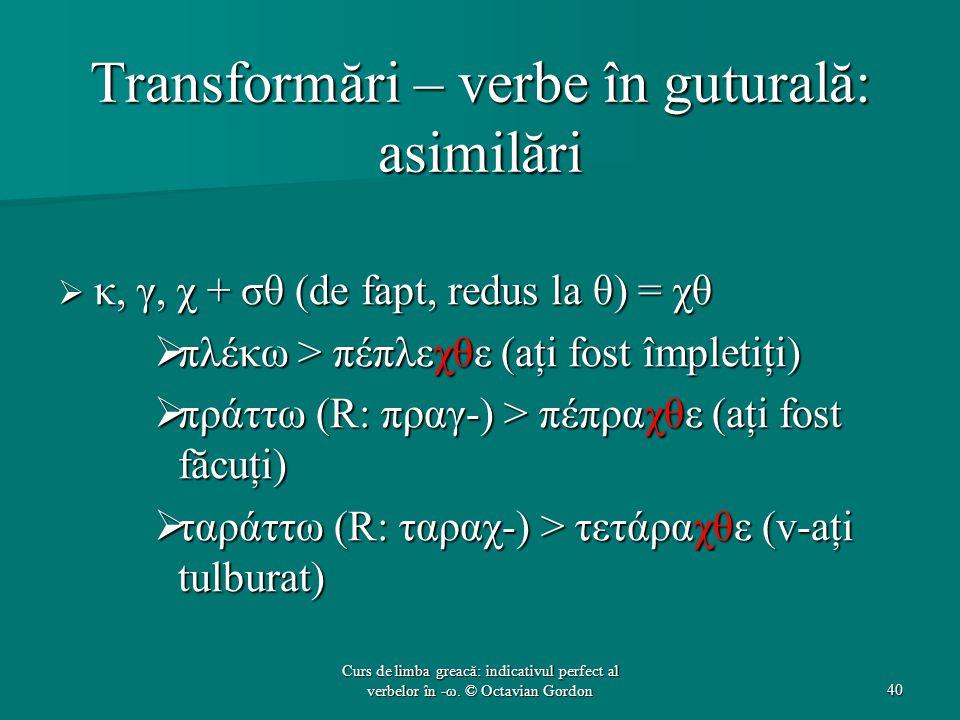 Transformări – verbe în guturală: asimilări  κ, γ, χ + σθ (de fapt, redus la θ) = χθ  πλέκω > πέπλεχθε (aţi fost împletiţi)  πράττω (R: πραγ-) > πέπραχθε (aţi fost făcuţi)  ταράττω (R: ταραχ-) > τετάραχθε (v-aţi tulburat) 40 Curs de limba greacă: indicativul perfect al verbelor în -ω.