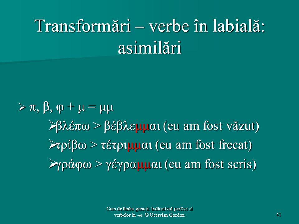 Transformări – verbe în labială: asimilări  π, β, φ + μ = μμ  βλέπω > βέβλεμμαι (eu am fost văzut)  τρίβω > τέτριμμαι (eu am fost frecat)  γράφω > γέγραμμαι (eu am fost scris) 41 Curs de limba greacă: indicativul perfect al verbelor în -ω.