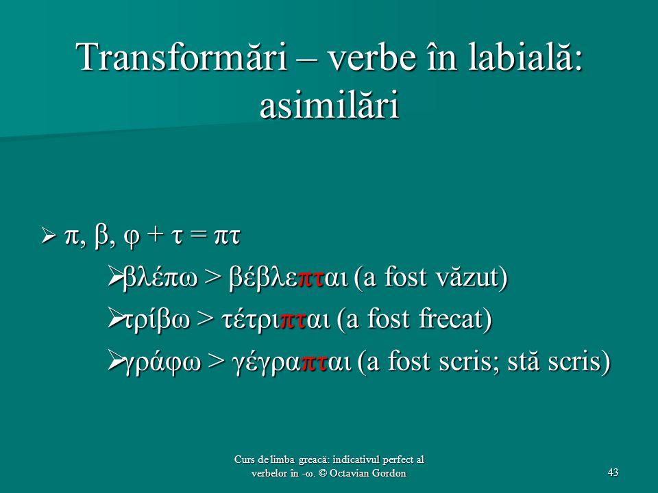 Transformări – verbe în labială: asimilări  π, β, φ + τ = πτ  βλέπω > βέβλεπται (a fost văzut)  τρίβω > τέτριπται (a fost frecat)  γράφω > γέγραπται (a fost scris; stă scris) 43 Curs de limba greacă: indicativul perfect al verbelor în -ω.