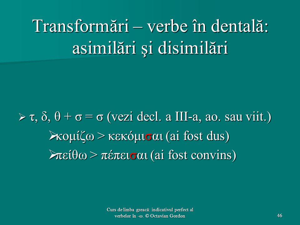 Transformări – verbe în dentală: asimilări şi disimilări  τ, δ, θ + σ = σ (vezi decl. a III-a, ao. sau viit.)  κομίζω > κεκόμισαι (ai fost dus)  πε