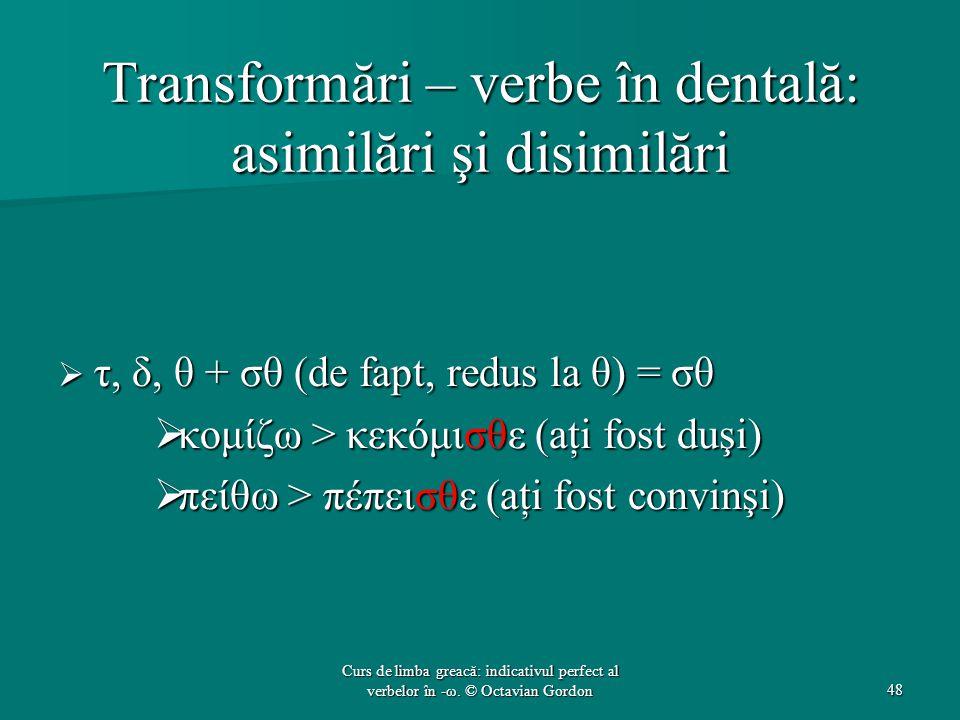 Transformări – verbe în dentală: asimilări şi disimilări  τ, δ, θ + σθ (de fapt, redus la θ) = σθ  κομίζω > κεκόμισθε (aţi fost duşi)  πείθω > πέπεισθε (aţi fost convinşi) 48 Curs de limba greacă: indicativul perfect al verbelor în -ω.