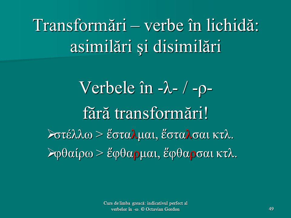 Transformări – verbe în lichidă: asimilări şi disimilări Verbele în -λ- / -ρ- fără transformări!  στέλλω > ἔ σταλμαι, ἔ σταλσαι κτλ.  φθαίρω > ἔ φθα