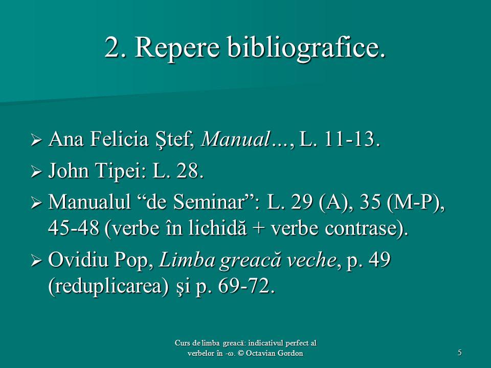"2. Repere bibliografice.  Ana Felicia Ştef, Manual…, L. 11-13.  John Tipei: L. 28.  Manualul ""de Seminar"": L. 29 (A), 35 (M-P), 45-48 (verbe în lic"
