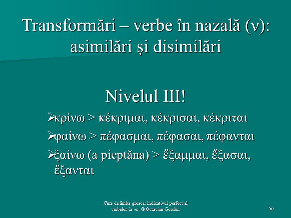 Transformări – verbe în nazală (ν): asimilări şi disimilări Nivelul III!  κρίνω > κέκριμαι, κέκρισαι, κέκριται  φαίνω > πέφασμαι, πέφασαι, πέφανται