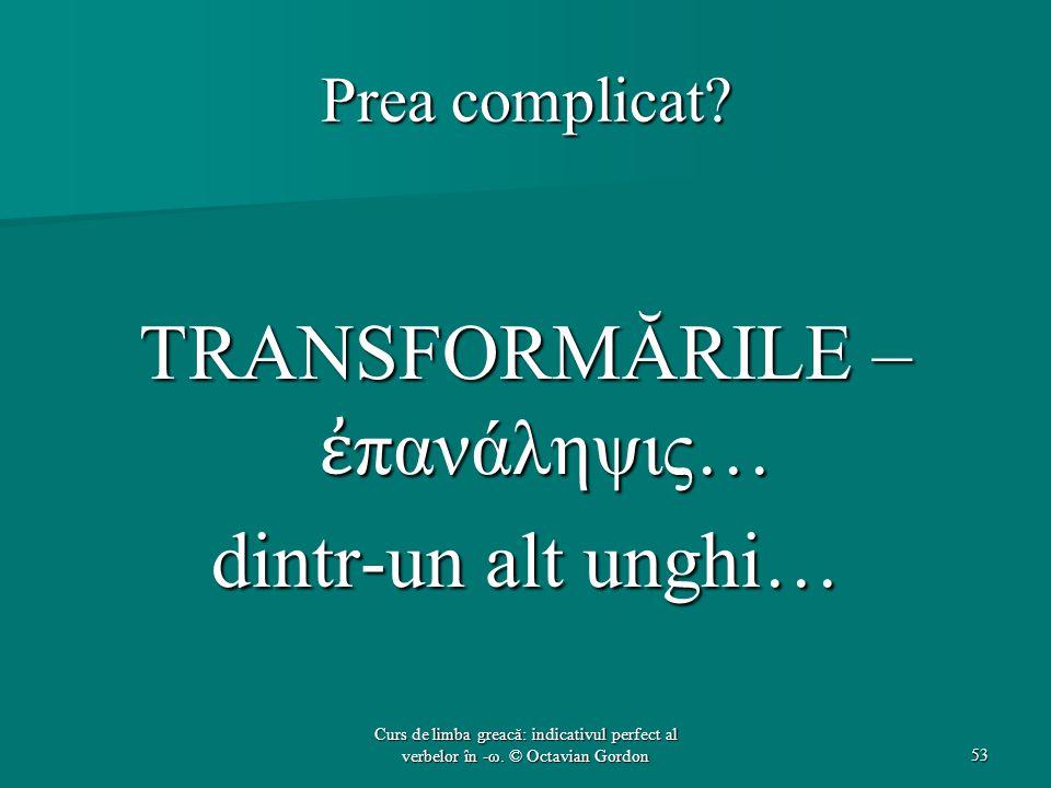 Prea complicat? TRANSFORMĂRILE – ἐ πανάληψις… dintr-un alt unghi… 53 Curs de limba greacă: indicativul perfect al verbelor în -ω. © Octavian Gordon