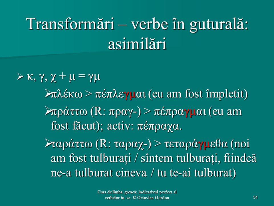 Transformări – verbe în guturală: asimilări  κ, γ, χ + μ = γμ  πλέκω > πέπλεγμαι (eu am fost împletit)  πράττω (R: πραγ-) > πέπραγμαι (eu am fost făcut); activ: πέπραχα.