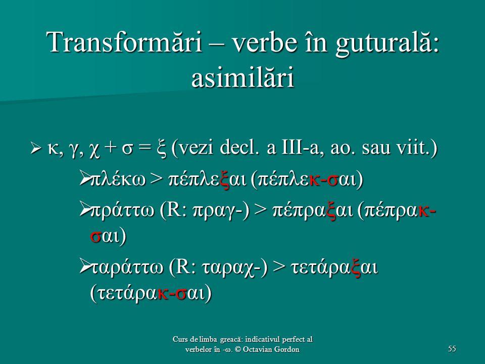 Transformări – verbe în guturală: asimilări  κ, γ, χ + σ = ξ (vezi decl. a III-a, ao. sau viit.)  πλέκω > πέπλεξαι (πέπλεκ-σαι)  πράττω (R: πραγ-)
