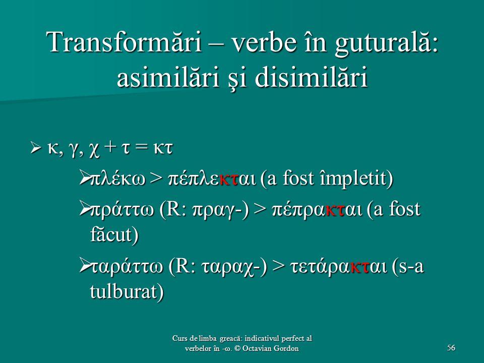 Transformări – verbe în guturală: asimilări şi disimilări  κ, γ, χ + τ = κτ  πλέκω > πέπλεκται (a fost împletit)  πράττω (R: πραγ-) > πέπρακται (a fost făcut)  ταράττω (R: ταραχ-) > τετάρακται (s-a tulburat) 56 Curs de limba greacă: indicativul perfect al verbelor în -ω.