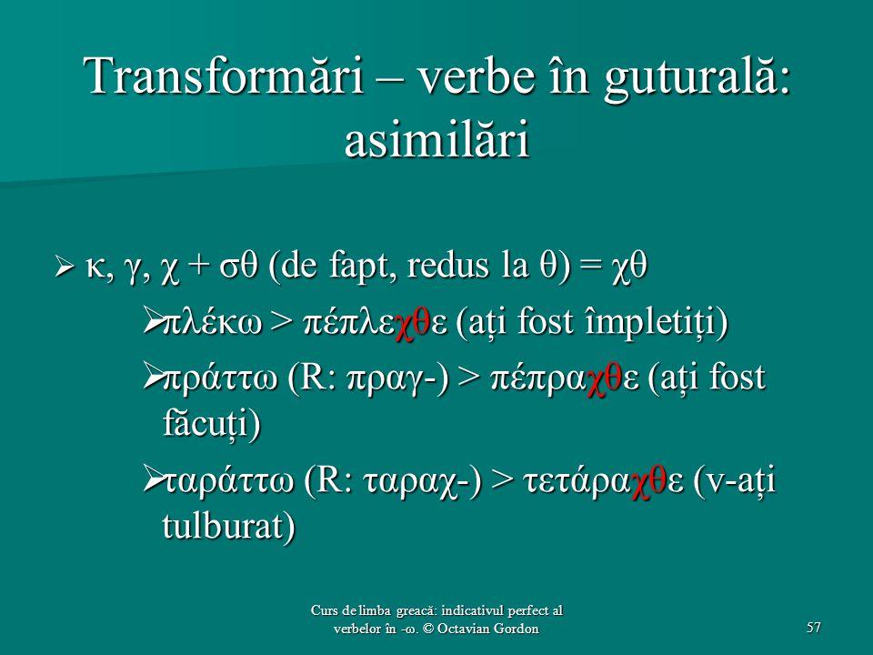 Transformări – verbe în guturală: asimilări  κ, γ, χ + σθ (de fapt, redus la θ) = χθ  πλέκω > πέπλεχθε (aţi fost împletiţi)  πράττω (R: πραγ-) > πέπραχθε (aţi fost făcuţi)  ταράττω (R: ταραχ-) > τετάραχθε (v-aţi tulburat) 57 Curs de limba greacă: indicativul perfect al verbelor în -ω.