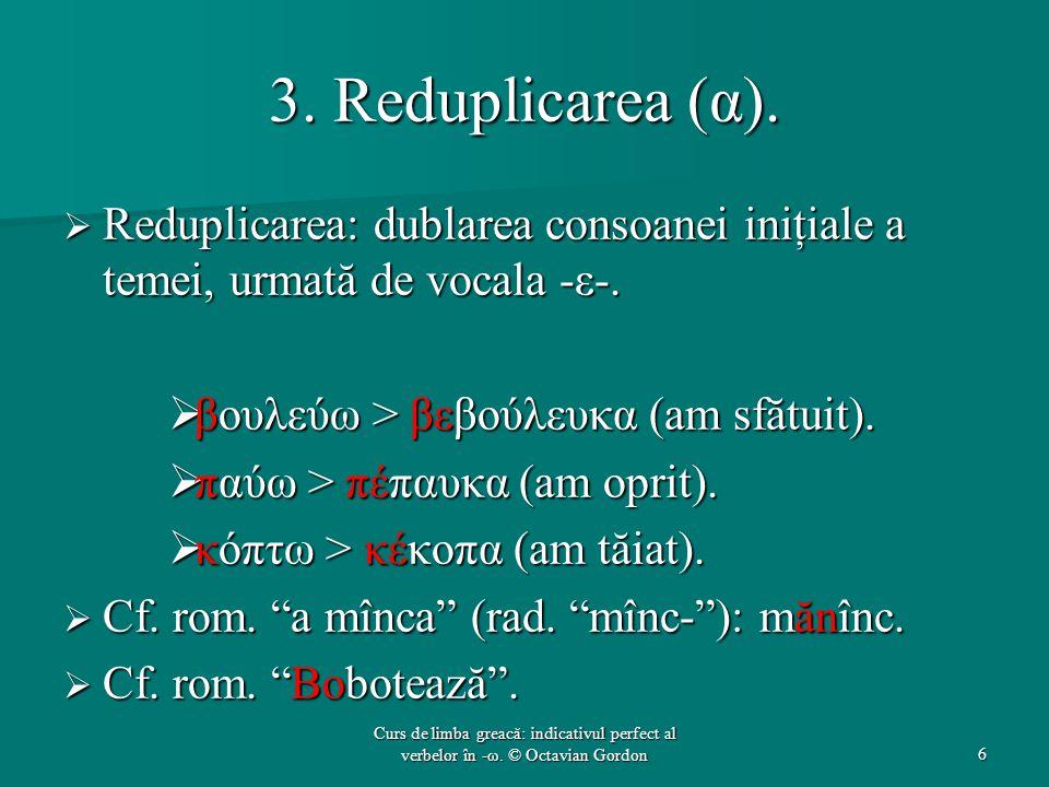 3. Reduplicarea (α).  Reduplicarea: dublarea consoanei iniţiale a temei, urmată de vocala -ε-.  βουλεύω > βεβούλευκα (am sfătuit).  παύω > πέπαυκα
