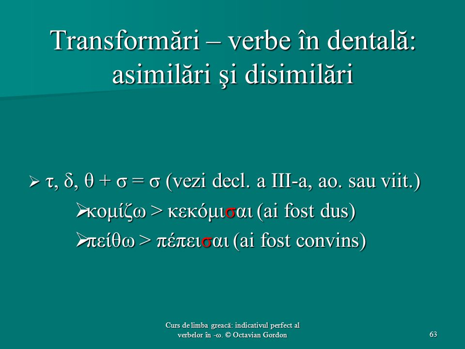 Transformări – verbe în dentală: asimilări şi disimilări  τ, δ, θ + σ = σ (vezi decl.