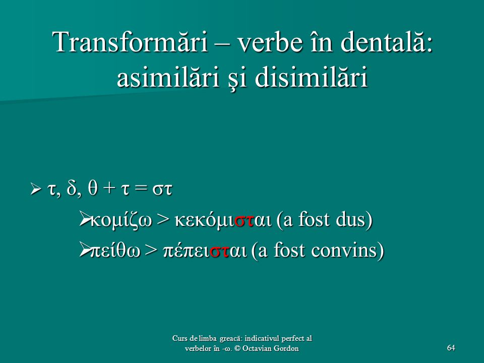 Transformări – verbe în dentală: asimilări şi disimilări  τ, δ, θ + τ = στ  κομίζω > κεκόμισται (a fost dus)  πείθω > πέπεισται (a fost convins) 64