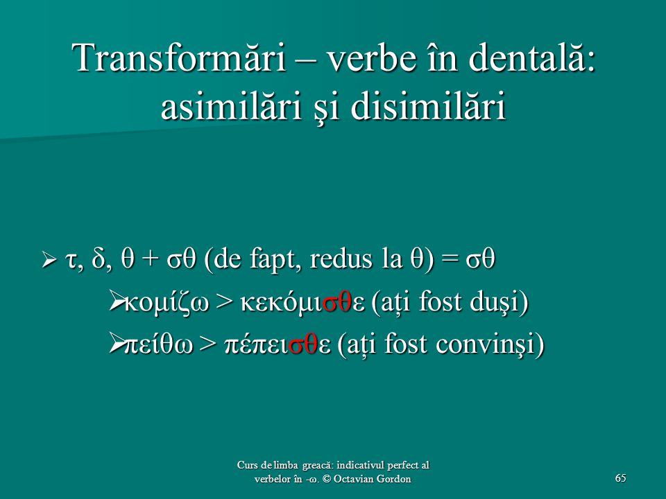 Transformări – verbe în dentală: asimilări şi disimilări  τ, δ, θ + σθ (de fapt, redus la θ) = σθ  κομίζω > κεκόμισθε (aţi fost duşi)  πείθω > πέπεισθε (aţi fost convinşi) 65 Curs de limba greacă: indicativul perfect al verbelor în -ω.