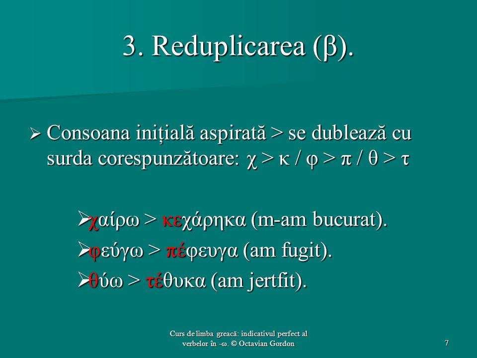 3. Reduplicarea (β).  Consoana iniţială aspirată > se dublează cu surda corespunzătoare: χ > κ / φ > π / θ > τ  χαίρω > κεχάρηκα (m-am bucurat).  φ