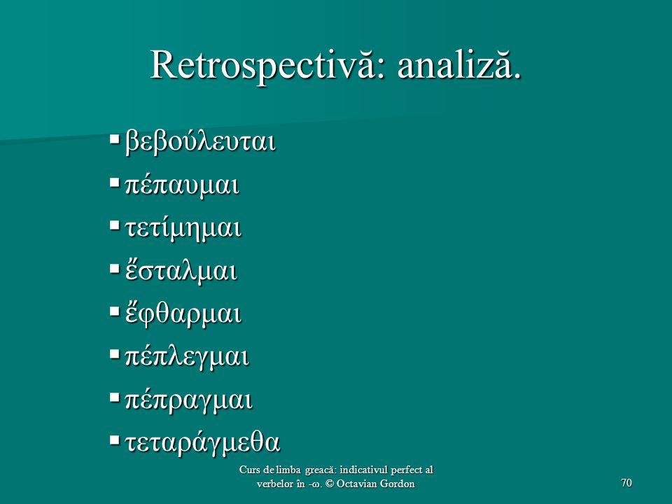 Retrospectivă: analiză.  βεβούλευται  πέπαυμαι  τετίμημαι  ἔ σταλμαι  ἔ φθαρμαι  πέπλεγμαι  πέπραγμαι  τεταράγμεθα 70 Curs de limba greacă: in