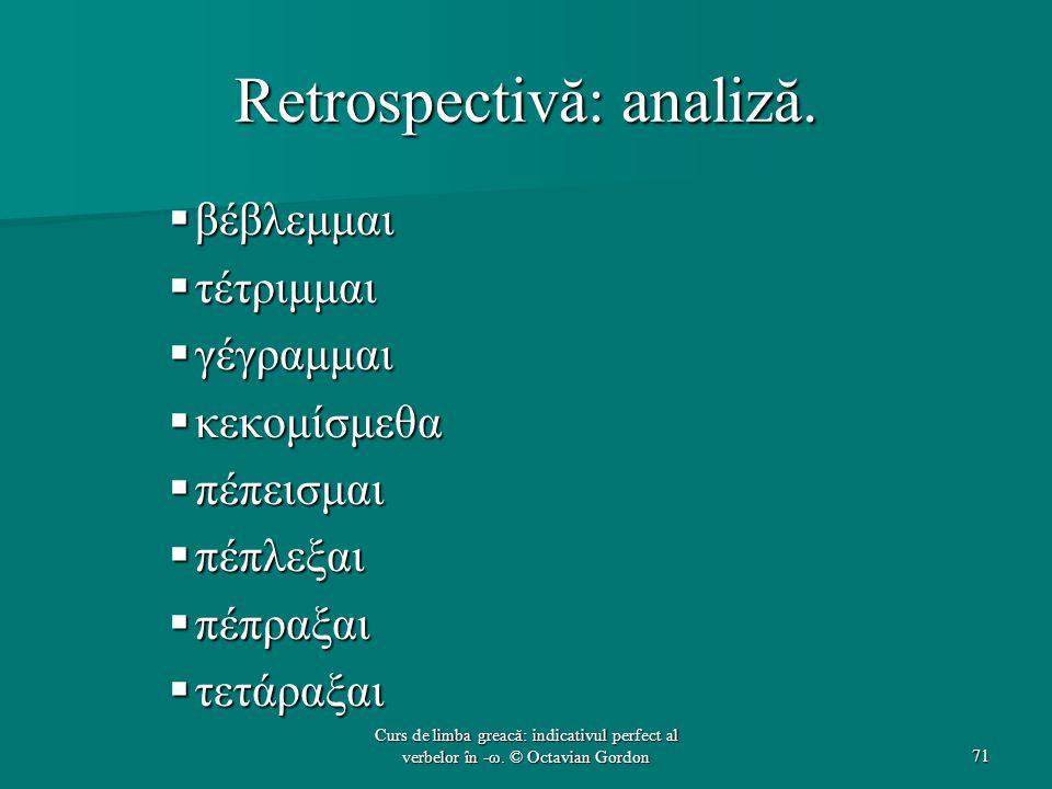 Retrospectivă: analiză.  βέβλεμμαι  τέτριμμαι  γέγραμμαι  κεκομίσμεθα  πέπεισμαι  πέπλεξαι  πέπραξαι  τετάραξαι 71 Curs de limba greacă: indic