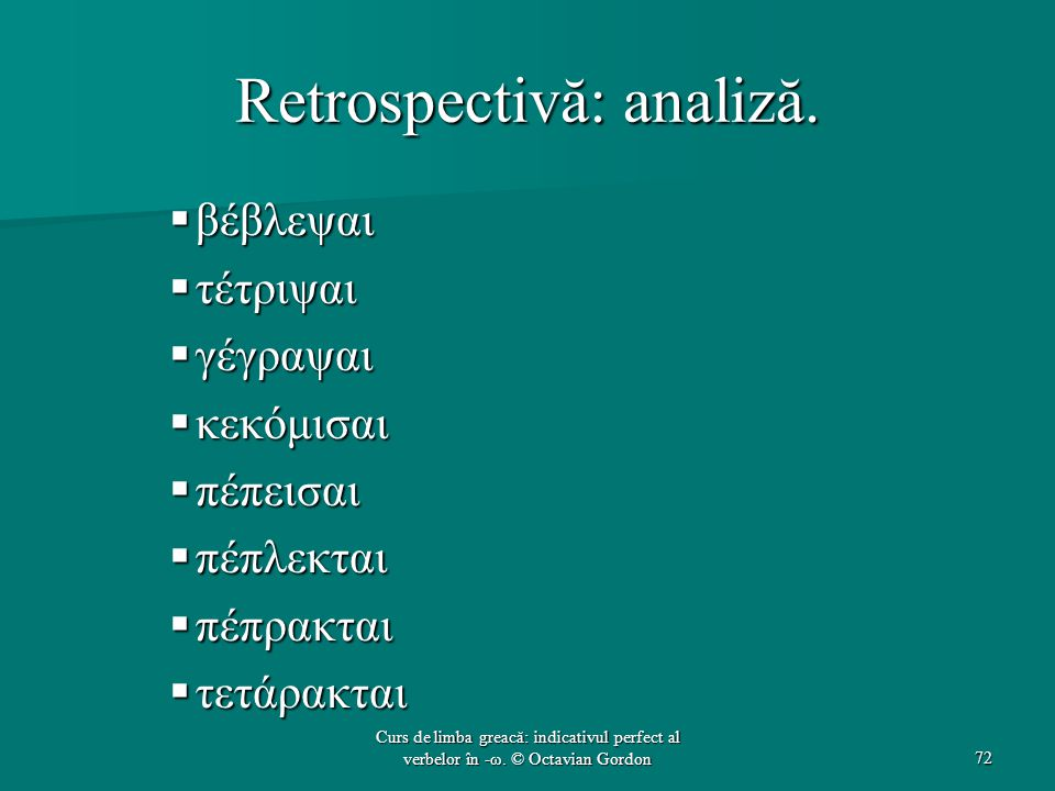 Retrospectivă: analiză.  βέβλεψαι  τέτριψαι  γέγραψαι  κεκόμισαι  πέπεισαι  πέπλεκται  πέπρακται  τετάρακται 72 Curs de limba greacă: indicati