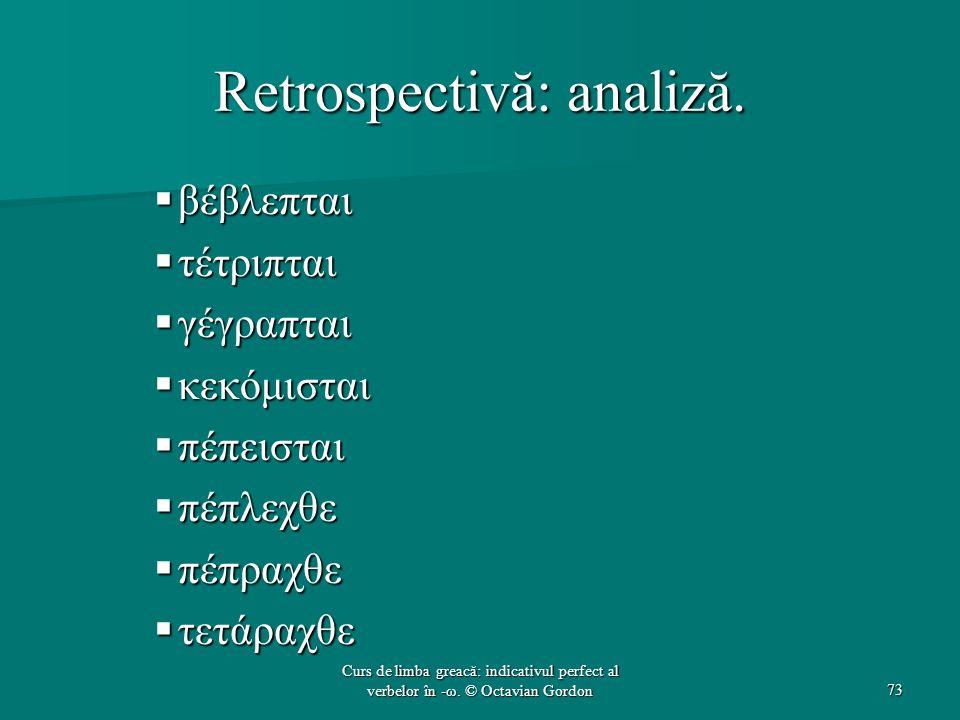 Retrospectivă: analiză.  βέβλεπται  τέτριπται  γέγραπται  κεκόμισται  πέπεισται  πέπλεχθε  πέπραχθε  τετάραχθε 73 Curs de limba greacă: indica