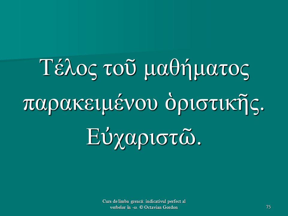 Τέλος το ῦ μαθήματος παρακειμένου ὁ ριστικ ῆ ς. Ε ὐ χαριστ ῶ. 75 Curs de limba greacă: indicativul perfect al verbelor în -ω. © Octavian Gordon