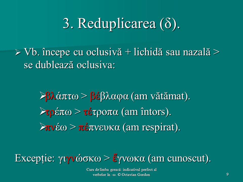 3. Reduplicarea (δ).  Vb. începe cu oclusivă + lichidă sau nazală > se dublează oclusiva:  βλάπτω > βέβλαφα (am vătămat).  τρέπω > τέτροπα (am înto