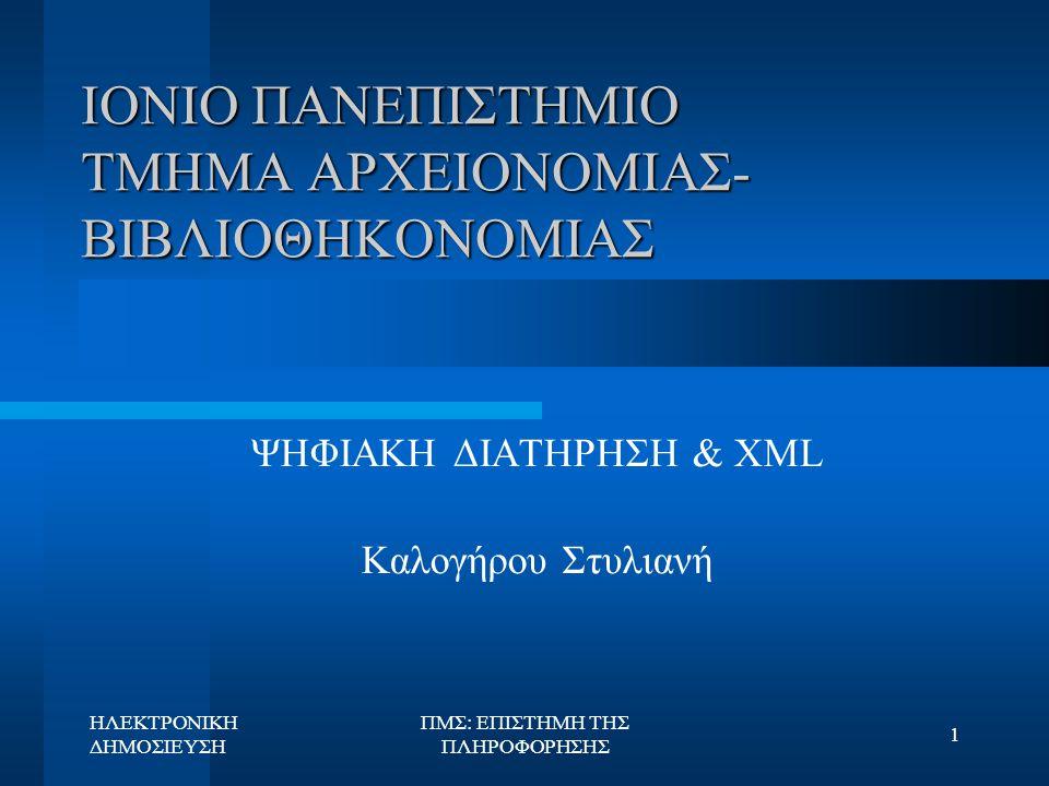 ΗΛΕΚΤΡΟΝΙΚΗ ΔΗΜΟΣΙΕΥΣΗ ΠΜΣ: ΕΠΙΣΤΗΜΗ ΤΗΣ ΠΛΗΡΟΦΟΡΗΣΗΣ 22 Ο ρόλος της XML στην ψηφιακή διατήρηση: ERPANET Workshop (2/2)  Συμβολή markup γλωσσών  Διατήρηση δεδομένων  Επαναλαμβανόμενη χρήση  Αποφυγή εξομοίωσης (emulation) & υψηλού κόστους  NARA Project  SDSC Project