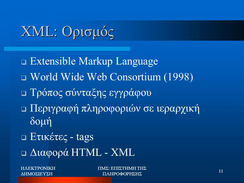 ΗΛΕΚΤΡΟΝΙΚΗ ΔΗΜΟΣΙΕΥΣΗ ΠΜΣ: ΕΠΙΣΤΗΜΗ ΤΗΣ ΠΛΗΡΟΦΟΡΗΣΗΣ 11 XML: Ορισμός  Extensible Markup Language  World Wide Web Consortium (1998)  Τρόπος σύνταξη