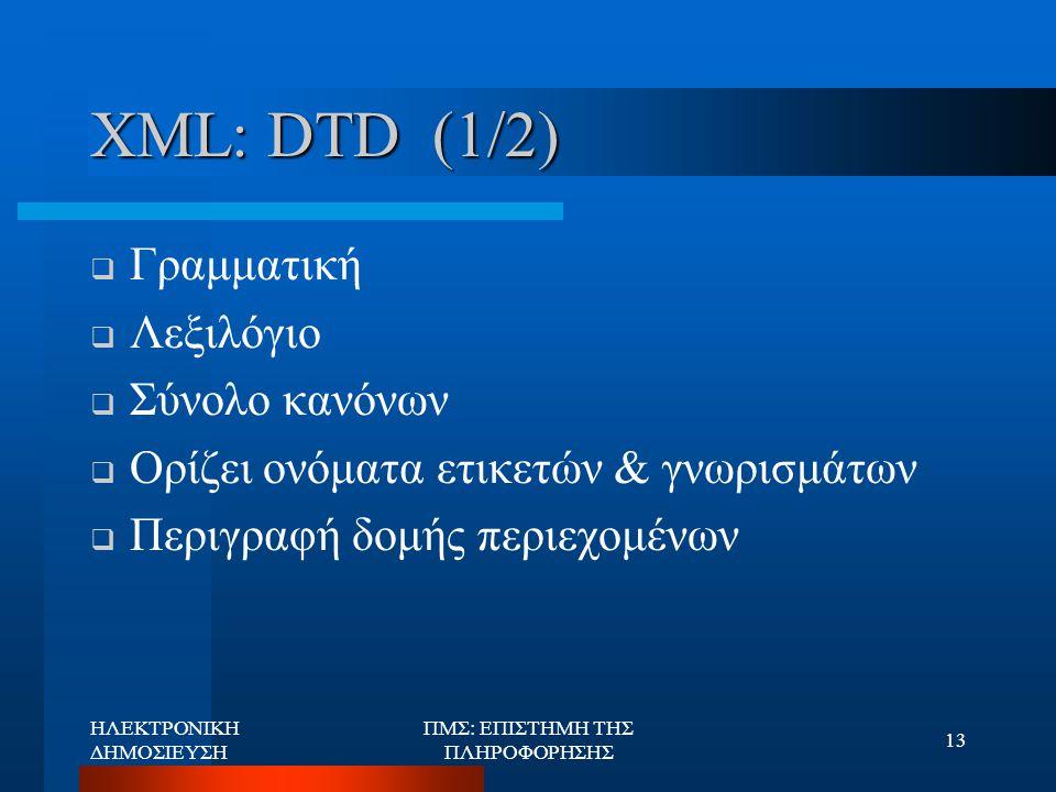 ΗΛΕΚΤΡΟΝΙΚΗ ΔΗΜΟΣΙΕΥΣΗ ΠΜΣ: ΕΠΙΣΤΗΜΗ ΤΗΣ ΠΛΗΡΟΦΟΡΗΣΗΣ 13 XML: DTD (1/2)  Γραμματική  Λεξιλόγιο  Σύνολο κανόνων  Ορίζει ονόματα ετικετών & γνωρισμά