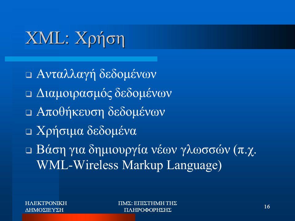 ΗΛΕΚΤΡΟΝΙΚΗ ΔΗΜΟΣΙΕΥΣΗ ΠΜΣ: ΕΠΙΣΤΗΜΗ ΤΗΣ ΠΛΗΡΟΦΟΡΗΣΗΣ 16 XML: Χρήση  Ανταλλαγή δεδομένων  Διαμοιρασμός δεδομένων  Αποθήκευση δεδομένων  Χρήσιμα δε