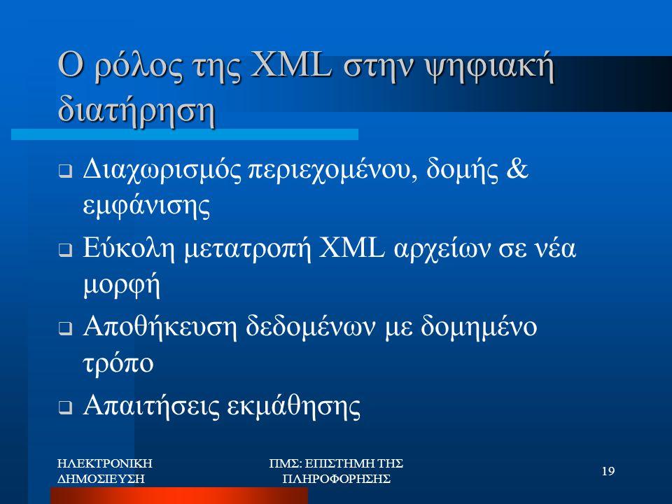 ΗΛΕΚΤΡΟΝΙΚΗ ΔΗΜΟΣΙΕΥΣΗ ΠΜΣ: ΕΠΙΣΤΗΜΗ ΤΗΣ ΠΛΗΡΟΦΟΡΗΣΗΣ 19 Ο ρόλος της XML στην ψηφιακή διατήρηση  Διαχωρισμός περιεχομένου, δομής & εμφάνισης  Εύκολη